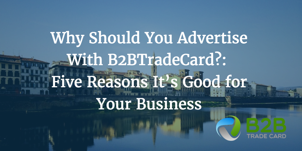 Why Should You Advertise With B2BTradeCard?: Five Reasons It's Good for Your Business