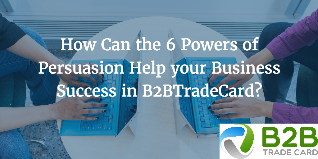 How Can the 6 Powers of Persuasion Help your Business Success in B2BTradeCard?